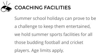 COACHING FACILITIES  Summer school holidays can prove to be a challenge to keep them entertained, we hold summer sports facilities for all those budding football and cricket players. Age limits apply.