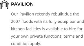 PAVILION Our Pavilion recently rebuilt due the 2007 floods with its fully equip bar and kitchen facilities is available to hire for your own private functions, terms and condition apply.