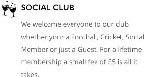 SOCIAL CLUB We welcome everyone to our club whether your a Football, Cricket, Social Member or just a Guest. For a lifetime membership a small fee of £5 is all it takes.