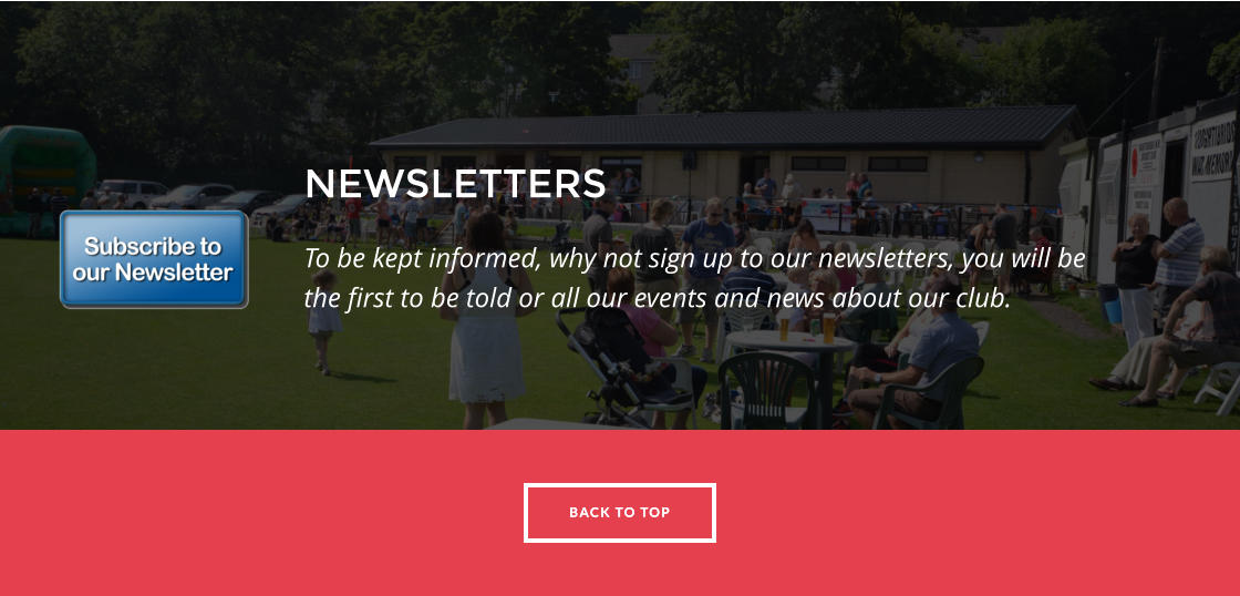 BACK TO TOP NEWSLETTERS To be kept informed, why not sign up to our newsletters, you will be the first to be told or all our events and news about our club.  BACK TO TOP