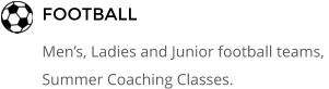 FOOTBALL Men's, Ladies and Junior football teams,  Summer Coaching Classes.