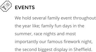EVENTS We hold several family event throughout the year like; family fun days in the summer, race nights and most importantly our famous firework night, the second biggest display in Sheffield.