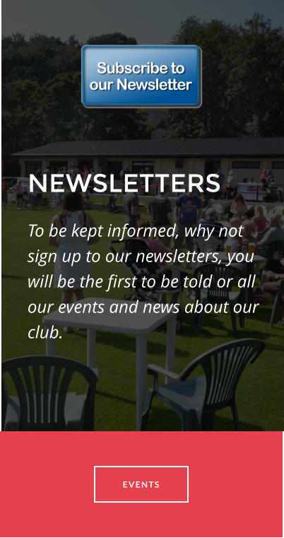 NEWSLETTERS To be kept informed, why not sign up to our newsletters, you will be the first to be told or all our events and news about our club.  EVENTS