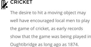 CRICKET The desire to hit a moving object may well have encouraged local men to play the game of cricket, as early records show that the game was being played in Oughtibridge as long ago as 1874.